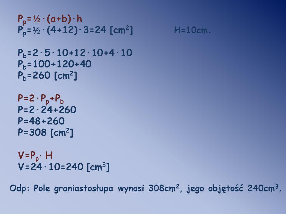 Pp=½·(a+b)·h Pp=½·(4+12)·3=24 [cm2] H=10cm. Pb=2·5·10+12·10+4·10